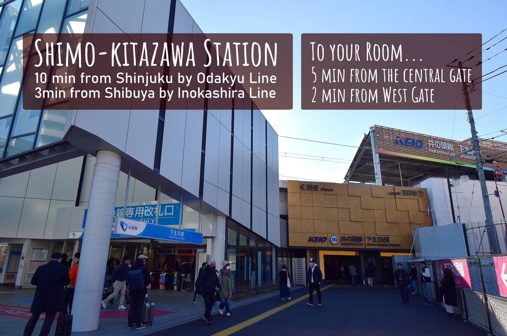 Shimo-kitazawa Station. 10 min from Shinjuku by Odakyu Line. 3min from Shibuya by Inokashira Line. To your Room... 5 min from the central gate. 2 min from West Gate.